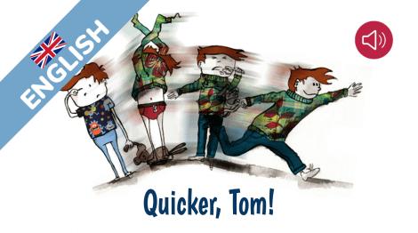 Quicker, Tom!